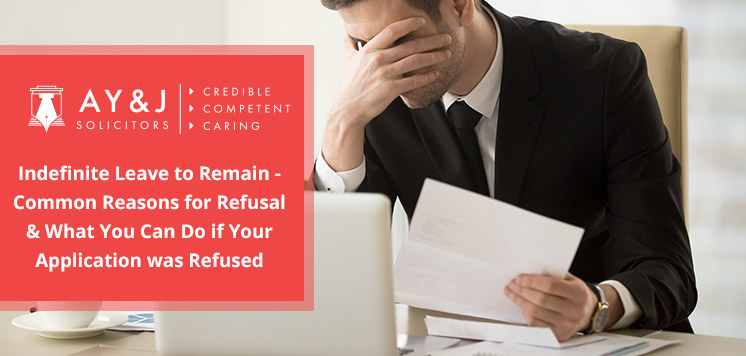 Indefinite Leave to Remain - Common Reasons for Refusal and What You Can Do if Your Application was Refused