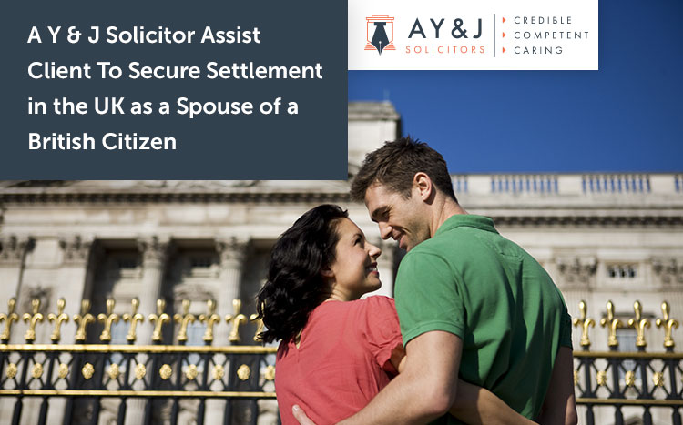A Y & J Solicitor Assist Client To Secure Settlement in the UK as a Spouse of a British Citizen