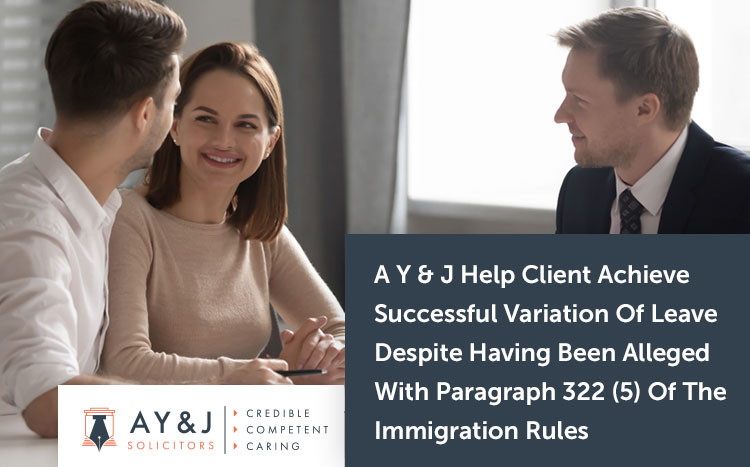 A Y & J Help Client Achieve Successful Variation Of Leave Despite Having Been Alleged With Paragraph 322 (5) Of The Immigration Rules