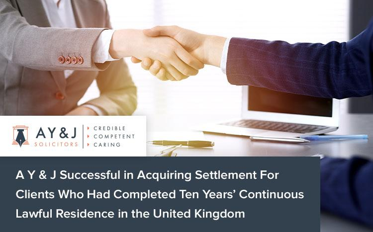 A Y & J Successful in Acquiring Settlement For Clients Who Had Completed Ten Years' Continuous Lawful Residence in the United Kingdom