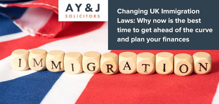 Changing UK Immigration Laws-Why now is the best time to get ahead of the curve and plan your finances